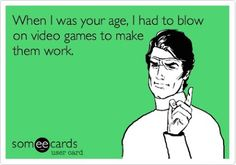 So true!!! When I was your age, I had to blow on video games to make them work. Nintendo and Sega!