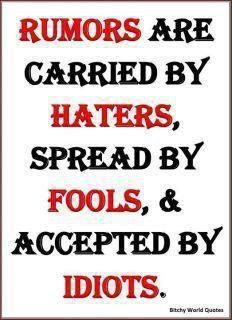 Rumors are carried by haters spread by fools and accepted by idiots!