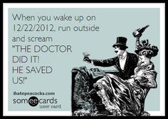 """When you wake up on 12/22/2012, run outside and scream """"THE DOCTOR DID IT! HE SAVED US!"""""""