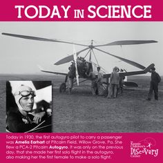 Dec 19 1930: The first autogyro pilot to carry a passenger was Amelia Earhart at Pitcairn Field, Willow Grove, Pa. She flew a PCA-2 Pitcairn Autogyro, making several trips with various passengers until dark. It was only on the previous day, 18 Dec 1930, that she made her first solo flight in the autogyro, also making her the first female to make a solo flight.