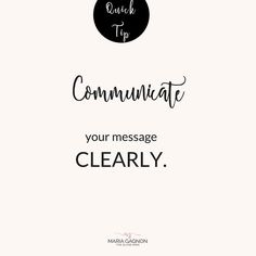 Communicate your message clearly. If you are not sure how to do that here are  Four Helpful Tips to Communicating Your Message Clearly.   To help ourselves out we should keep these in mind.  1. BE CLEAR: Make sure your message is to the point.   a. Wordiness is unnecessary.  b. Stick to ONE GOAL at a time. c. Do not clutter your goal with other ideas in the same sentence.  2. BE CORRECT:   a. Make sure your language fits your audience both verbally and in written form.   Ex: you woudn't…