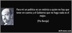 Para mí un político es un retórico a quien no hay que tener en cuenta y el Gobierno que no haga nada es el mejor. (Pío Baroja)