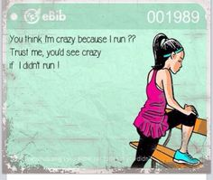 You think I'm crazy because I run?? Trust me, you'd see crazy if I didn't run!