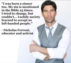 """""""I was born a sinner too. My sin is mentioned in the Bible 25 times. I tried to change, but couldn't. Luckily society learned to accept us left-handed people."""" --Nicholas Ferroni, educator and activist Left Handed People, Athiest, Anti Religion, Social Issues, Social Work, Thought Provoking, Great Quotes, Funny Quotes, Funny Memes"""