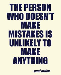 The person who doesn't make mistakes is unlikely to make anything.    - Paul Arden