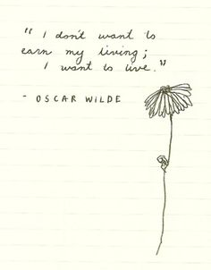 I don't want to earn my living.  I want to live - Oscar Wilde