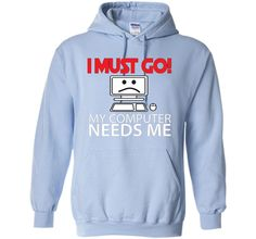 FUNNY I MUST GO MY COMPUTER NEEDS ME T-SHIRT Geek Gamer Gift
