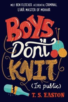 Boys don't knit (In public) by T.S. Easton ---- After a brush with the law, Ben, a dyed-in-the-wool worrier, must take up a new hobby and chooses knitting, an activity at which he excels but must try to keep secret from his friends, enemies, and sports-obsessed father. (March)