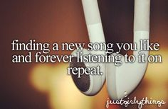 Just Girly Things - Finding a new song you like and forever listening to it on repeat.
