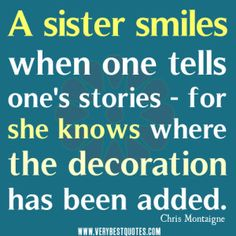 cute sister quotes, A sister smiles when one tells ones stories - for she knows where the decoration has been added.