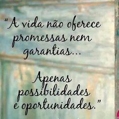 """""""A vida não oferece promessas nem garantias... Apenas possibilidades e oportunidades."""""""