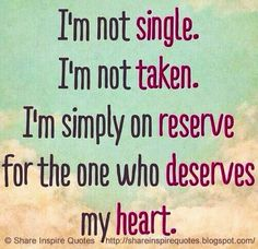 I'm not single, I'm not taken, I am simply on reserve for the one who deserves my heart   Share Inspire Quotes - Inspiring Quotes   Love Quotes   Funny Quotes   Quotes about Life