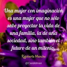"""""""Una #Mujer con imaginación es una mujer que no sólo sabe proyectar la #Vida de una #Familia, la de una #Sociedad, sino también el #Futuro de un milenio"""". #RigobertaMenchu #Citas #Frases @Candidman"""