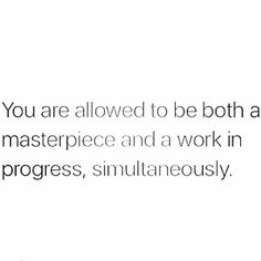 You are allowed to be both a masterpiece and a work in progress simultaneously.