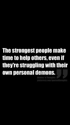 The strongest people make time to help others, even if they're struggling with their own personal demons. Will Try to help others to the best of my ability. Words Quotes, Wise Words, Me Quotes, Motivational Quotes, Inspirational Quotes, Sayings, Funny Quotes, Great Quotes, Quotes To Live By