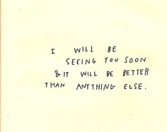 I will be seeing you soon and it will be better than anything else
