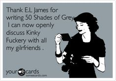 Thank E.L James for writing 50 Shades of Grey I can now openly discuss Kinky Fuckery with all my gilrfriends .