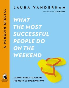 What the Most Successful People Do on the Weekend: A Short Guide to Making the Most of Your Days Off by Laura Vanderkam