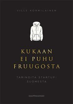 Kukaan ei puhu Fruugosta : tarinoita startup-Suomesta / Ville Kormilainen