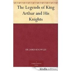 The Legends of King Arthur and His Knights eBook: Sir James Knowles: Amazon.co.uk: Kindle Store