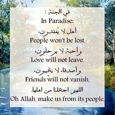 ﻓﻲ ﺍﻟﺠﻨﺔ : In Paradise: ﺃﻫﻞ ﻻ ﻳُﻔﻘﺪﻭﻥ، People won't be lost, ﻭأحبة لا ﻳﺮﺣﻠُﻮﻥ، Love will not leave, ﻭﺃﺻﺪﻗﺎﺀ ﻻ ﻳﻐِﻴﺒﻮﻥ، Friends will not vanish, اللهم اجعلنا من اهلها. Oh Allah, make us from its people.