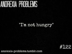 A disease like Anorexia will tell you that you are not hungry, but in fact you are-Being hungry or starving yourself gets you nowhere, and won't make you special-Its not possible to never be hungry-Having Anorexia hurts, it is not some way to avoid food-We do eat-This is an illness and people with Anorexia are unable to recognize that their behavior is abnormal or really dangerous-especially if you suffer with Anorexia for years, it becomes quite normal to feel constantly hungry or starved