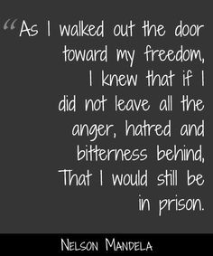Anger, hatred, and bitterness is your own prison.