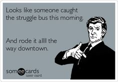 Looks like someone caught the struggle bus this morning. And rode it allll the way downtown.