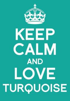 KEEP CALM AND LOVE TURQUOISE ♥