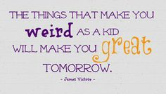 """""""The things that make you weird as a kid will make you great tomorrow."""" - James Victore"""