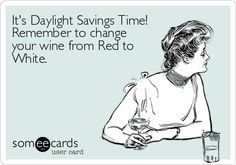 It's Daylight Savings Time! Remember to change your wine from Red to White.
