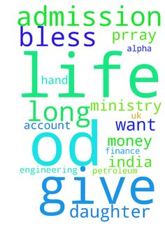 god give you long life, od bless you and - god give you long life, od bless you and your ministry, i m alpha from india , i have no money in my hand or in account , but my daughter want admission in U.K . for petroleum engineering , prray for her admission and finance,  Posted at: https://prayerrequest.com/t/hFE #pray #prayer #request #prayerrequest