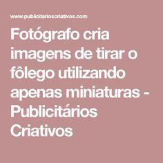 Fotógrafo cria imagens de tirar o fôlego utilizando apenas miniaturas - Publicitários Criativos