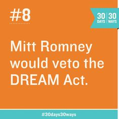 Mitt Romney would veto the DREAM Act. Share this if you want ours to be a nation of dreamers—a nation where young immigrants who grew up here and went to school here will not be deported from the only country they've ever called home.
