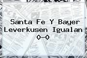 http://tecnoautos.com/wp-content/uploads/imagenes/tendencias/thumbs/santa-fe-y-bayer-leverkusen-igualan-00.jpg Santa Fe. Santa Fe y Bayer Leverkusen igualan 0-0, Enlaces, Imágenes, Videos y Tweets - http://tecnoautos.com/actualidad/santa-fe-santa-fe-y-bayer-leverkusen-igualan-00/