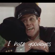 I hate goodbyes. Dumb and dumber