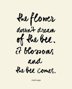 The flower doesnt dream of the bee, it blossoms and the bee comes.