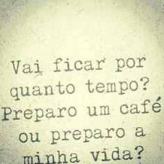 Vai ficar por quanto tempo??? Preparo um café ou preparo a minha vida??