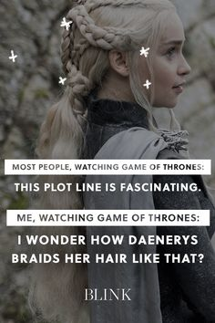 Most people, watching Game of Thrones: This plot line is fascinating.  Me, watching Game of Thrones: I wonder how Daenerys braids her hair like that?