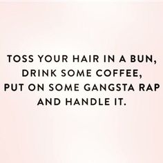 What I do every morning, wake up drink my coffee, listen to rap music and handle…