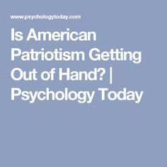 Is American Patriotism Getting Out of Hand? | Psychology Today
