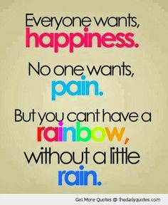 Everyone wants happiness, NO one wants pain, but you cant have a rainbow without a little rain