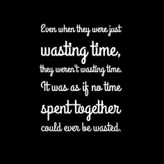 "Quote - ""Even when they were just wasting time, they weren't wasting time. It was as if no time spent together could ever be wasted"" - if I stay"