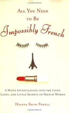 All You Need to Be Impossibly French: A Witty Investigation into the Lives,Lusts,and Little Secrets of French Women: Helena Frith-Powell: 9780452287785: Amazon.com: Books