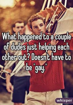 """What happened to a couple of dudes just helping each other out? Doesn't have to be """"gay."""""""