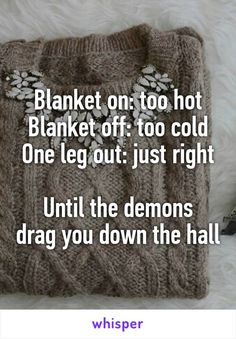 Blanket on: too hot Blanket off: too cold One leg out: just right  Until the demons drag you down the hall