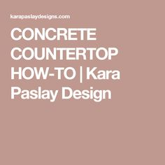 CONCRETE COUNTERTOP HOW-TO | Kara Paslay Design