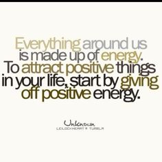 Everything around us is made up of energy. To attract positive things in your life, start by giving off positive energy.