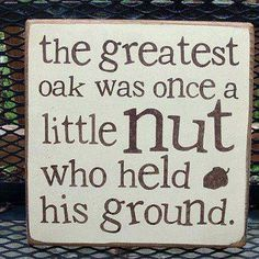 garden sign: the greatest oak was once a little nut who held his ground