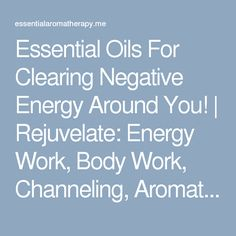 Essential Oils For Clearing Negative Energy Around You! | Rejuvelate: Energy Work, Body Work, Channeling, Aromatherapy, Marconics, Palo Santo